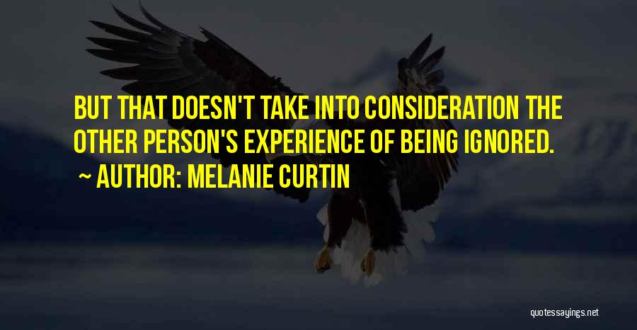 Melanie Curtin Quotes: But That Doesn't Take Into Consideration The Other Person's Experience Of Being Ignored.