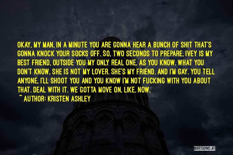 Kristen Ashley Quotes: Okay, My Man, In A Minute You Are Gonna Hear A Bunch Of Shit That's Gonna Knock Your Socks Off.