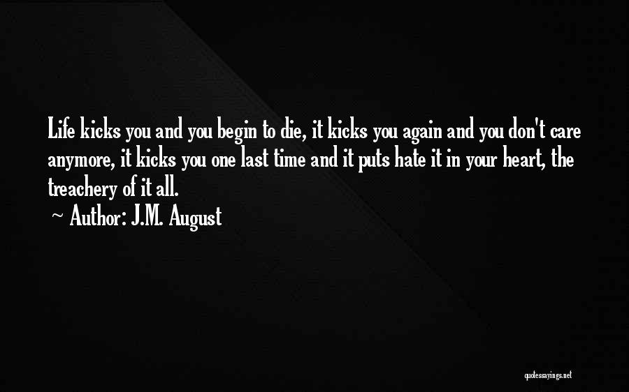 J.M. August Quotes: Life Kicks You And You Begin To Die, It Kicks You Again And You Don't Care Anymore, It Kicks You