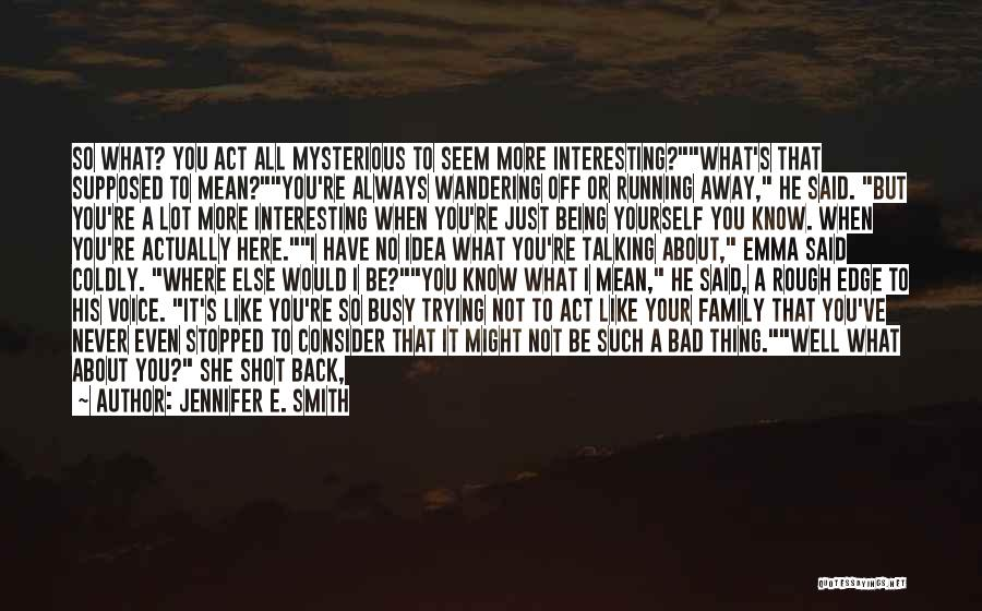 Jennifer E. Smith Quotes: So What? You Act All Mysterious To Seem More Interesting?what's That Supposed To Mean?you're Always Wandering Off Or Running Away,
