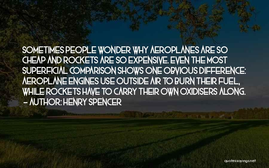 Henry Spencer Quotes: Sometimes People Wonder Why Aeroplanes Are So Cheap And Rockets Are So Expensive. Even The Most Superficial Comparison Shows One