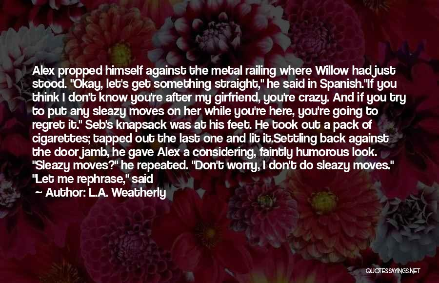 L.A. Weatherly Quotes: Alex Propped Himself Against The Metal Railing Where Willow Had Just Stood. Okay, Let's Get Something Straight, He Said In