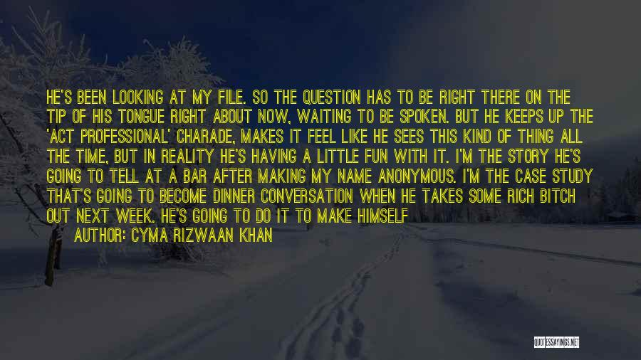 Cyma Rizwaan Khan Quotes: He's Been Looking At My File. So The Question Has To Be Right There On The Tip Of His Tongue