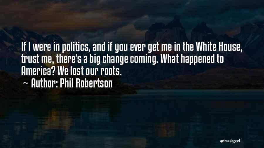 Phil Robertson Quotes: If I Were In Politics, And If You Ever Get Me In The White House, Trust Me, There's A Big