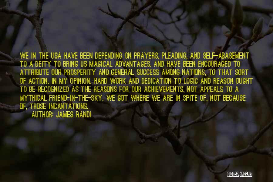 James Randi Quotes: We In The Usa Have Been Depending On Prayers, Pleading, And Self-abasement To A Deity To Bring Us Magical Advantages,