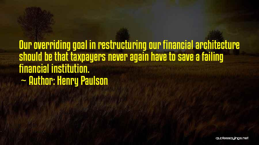 Henry Paulson Quotes: Our Overriding Goal In Restructuring Our Financial Architecture Should Be That Taxpayers Never Again Have To Save A Failing Financial