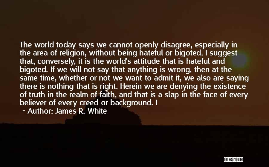 James R. White Quotes: The World Today Says We Cannot Openly Disagree, Especially In The Area Of Religion, Without Being Hateful Or Bigoted. I