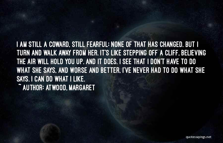 Atwood, Margaret Quotes: I Am Still A Coward, Still Fearful; None Of That Has Changed. But I Turn And Walk Away From Her.