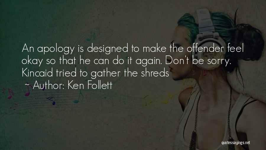 Ken Follett Quotes: An Apology Is Designed To Make The Offender Feel Okay So That He Can Do It Again. Don't Be Sorry.
