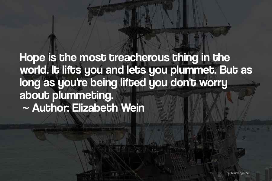 Elizabeth Wein Quotes: Hope Is The Most Treacherous Thing In The World. It Lifts You And Lets You Plummet. But As Long As