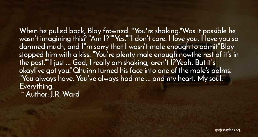 J.R. Ward Quotes: When He Pulled Back, Blay Frowned. You're Shaking.was It Possible He Wasn't Imagining This? Am I?yes.i Don't Care. I Love