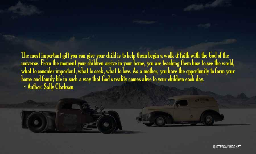 Sally Clarkson Quotes: The Most Important Gift You Can Give Your Child Is To Help Them Begin A Walk Of Faith With The