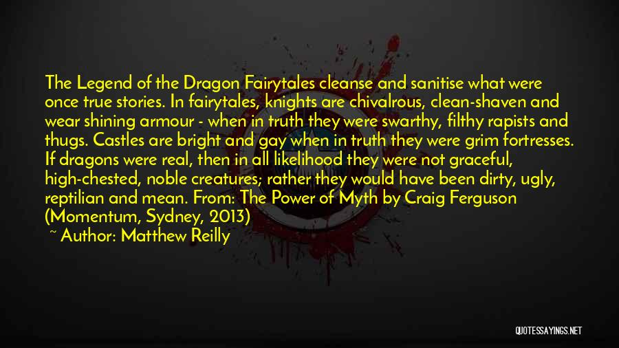 Matthew Reilly Quotes: The Legend Of The Dragon Fairytales Cleanse And Sanitise What Were Once True Stories. In Fairytales, Knights Are Chivalrous, Clean-shaven