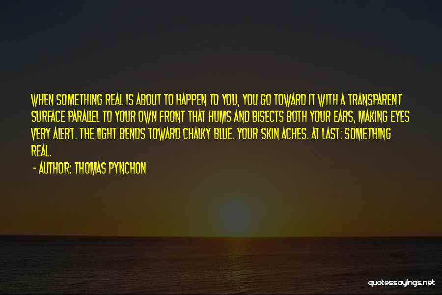 Thomas Pynchon Quotes: When Something Real Is About To Happen To You, You Go Toward It With A Transparent Surface Parallel To Your