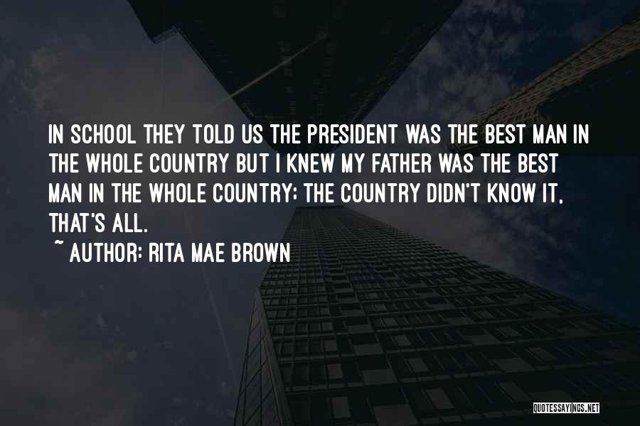 Rita Mae Brown Quotes: In School They Told Us The President Was The Best Man In The Whole Country But I Knew My Father
