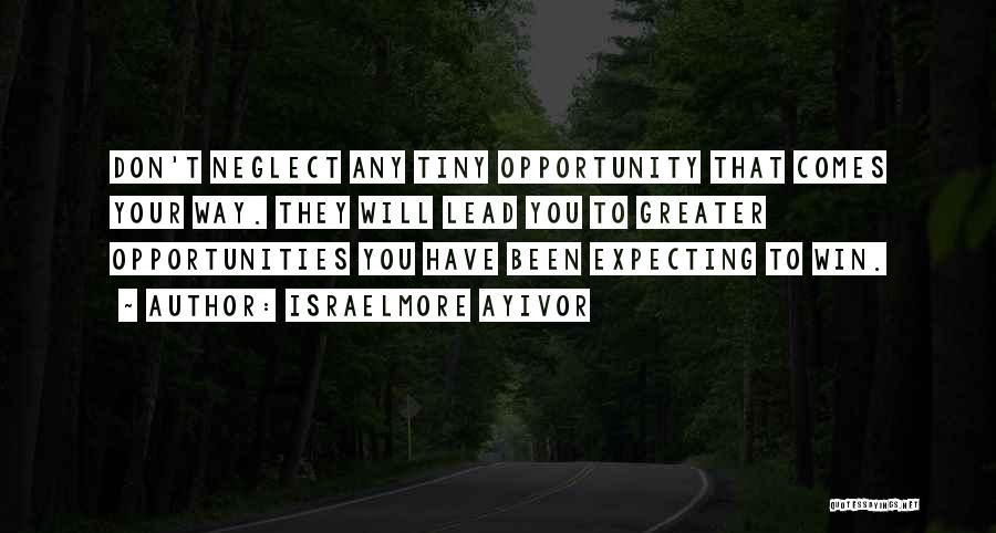 Israelmore Ayivor Quotes: Don't Neglect Any Tiny Opportunity That Comes Your Way. They Will Lead You To Greater Opportunities You Have Been Expecting