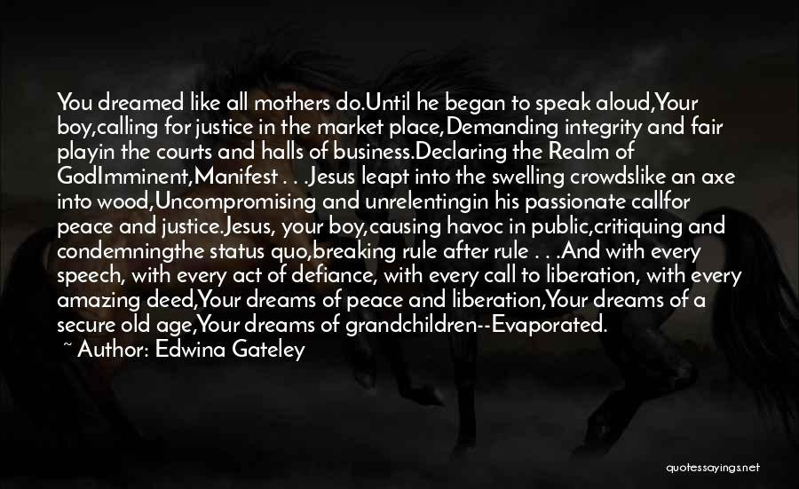 Edwina Gateley Quotes: You Dreamed Like All Mothers Do.until He Began To Speak Aloud,your Boy,calling For Justice In The Market Place,demanding Integrity And