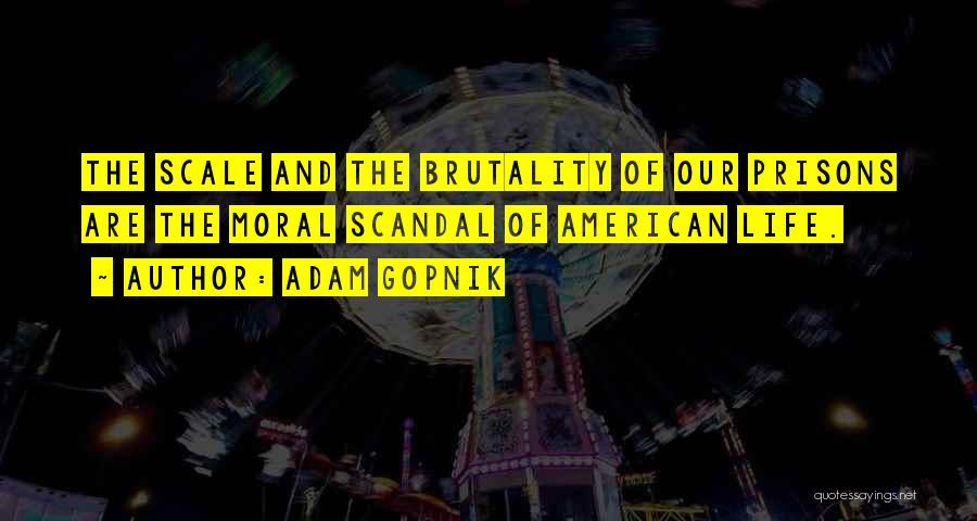 Adam Gopnik Quotes: The Scale And The Brutality Of Our Prisons Are The Moral Scandal Of American Life.