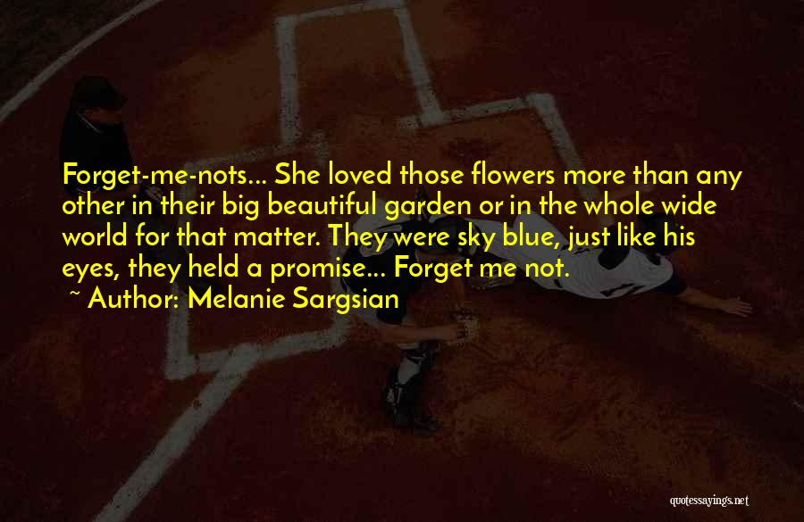 Melanie Sargsian Quotes: Forget-me-nots... She Loved Those Flowers More Than Any Other In Their Big Beautiful Garden Or In The Whole Wide World