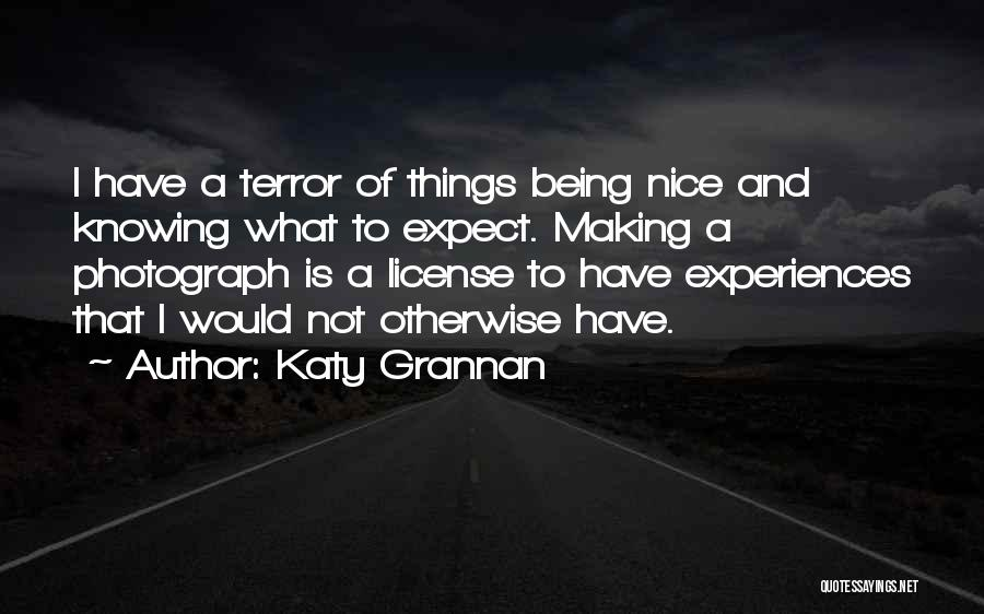 Katy Grannan Quotes: I Have A Terror Of Things Being Nice And Knowing What To Expect. Making A Photograph Is A License To