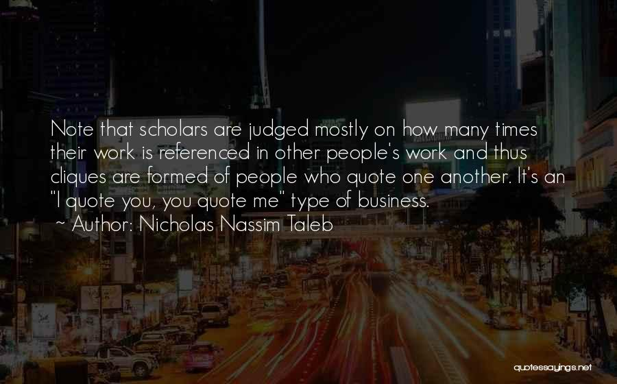 Nicholas Nassim Taleb Quotes: Note That Scholars Are Judged Mostly On How Many Times Their Work Is Referenced In Other People's Work And Thus