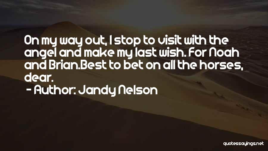 Jandy Nelson Quotes: On My Way Out, I Stop To Visit With The Angel And Make My Last Wish. For Noah And Brian.best