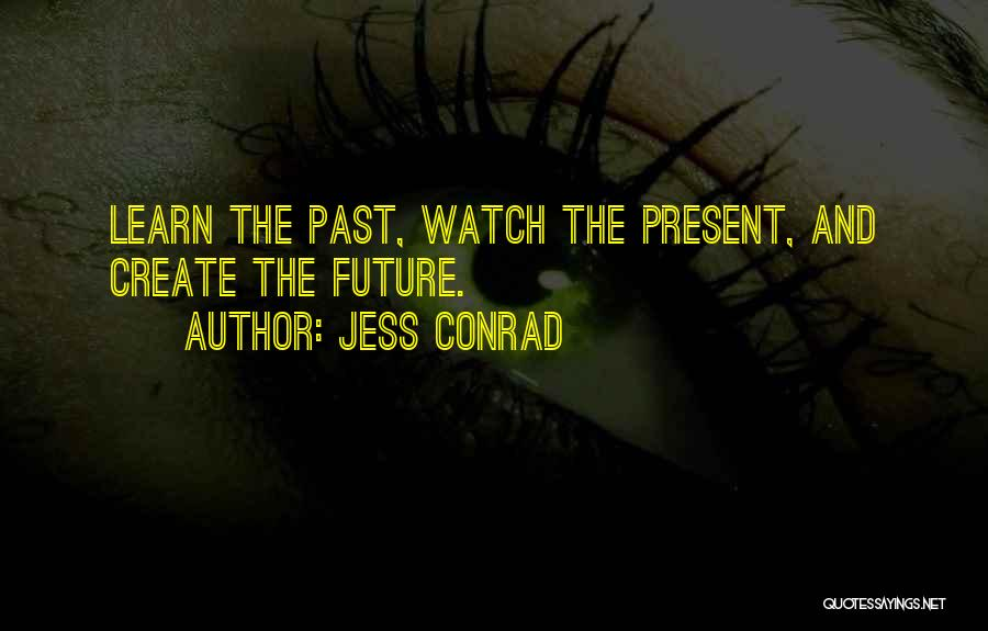 Jess Conrad Quotes: Learn The Past, Watch The Present, And Create The Future.