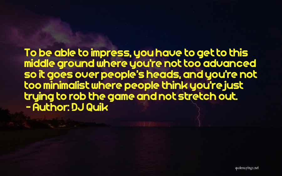 DJ Quik Quotes: To Be Able To Impress, You Have To Get To This Middle Ground Where You're Not Too Advanced So It