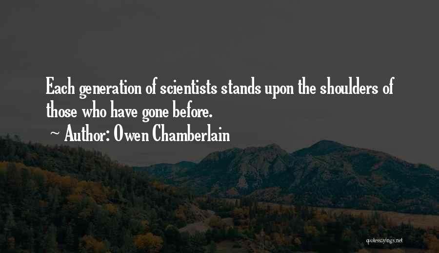 Owen Chamberlain Quotes: Each Generation Of Scientists Stands Upon The Shoulders Of Those Who Have Gone Before.