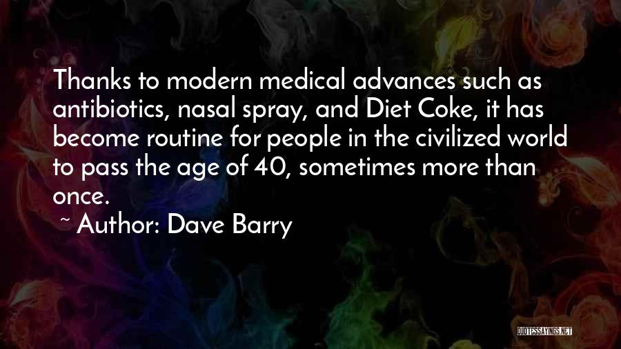 Dave Barry Quotes: Thanks To Modern Medical Advances Such As Antibiotics, Nasal Spray, And Diet Coke, It Has Become Routine For People In