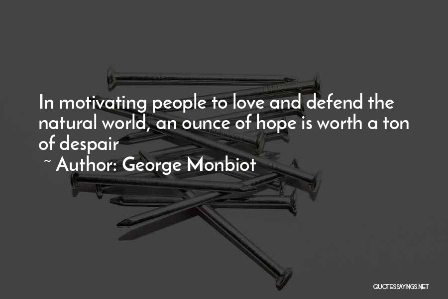 George Monbiot Quotes: In Motivating People To Love And Defend The Natural World, An Ounce Of Hope Is Worth A Ton Of Despair