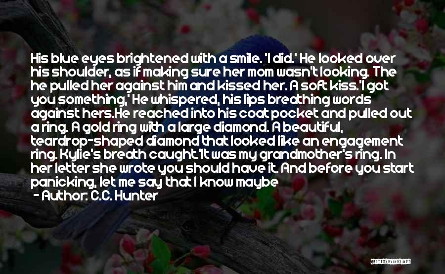 C.C. Hunter Quotes: His Blue Eyes Brightened With A Smile. 'i Did.' He Looked Over His Shoulder, As If Making Sure Her Mom