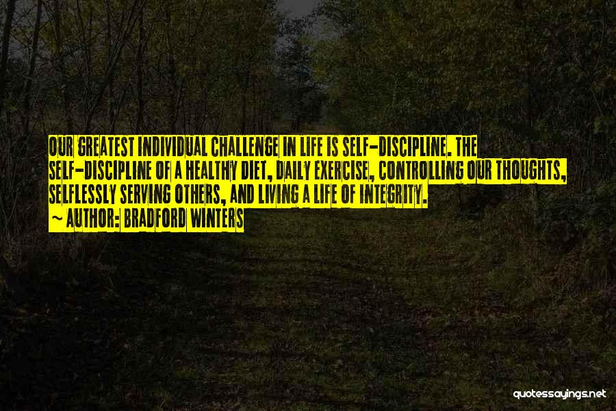 Bradford Winters Quotes: Our Greatest Individual Challenge In Life Is Self-discipline. The Self-discipline Of A Healthy Diet, Daily Exercise, Controlling Our Thoughts, Selflessly