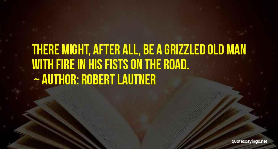 Robert Lautner Quotes: There Might, After All, Be A Grizzled Old Man With Fire In His Fists On The Road.
