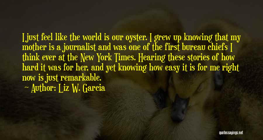 Liz W. Garcia Quotes: I Just Feel Like The World Is Our Oyster. I Grew Up Knowing That My Mother Is A Journalist And
