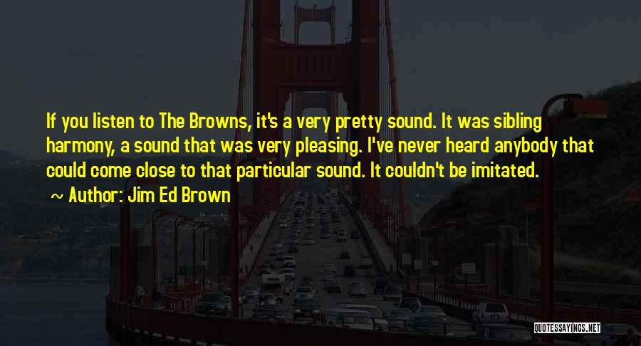 Jim Ed Brown Quotes: If You Listen To The Browns, It's A Very Pretty Sound. It Was Sibling Harmony, A Sound That Was Very