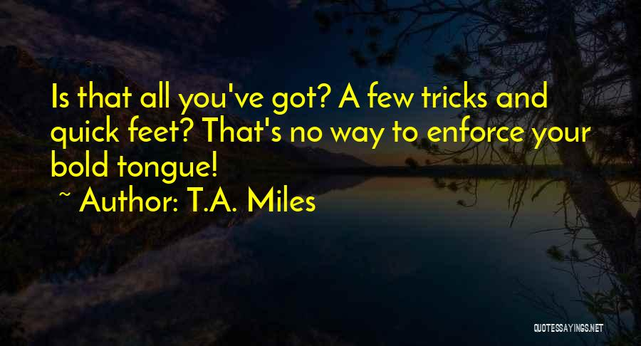 T.A. Miles Quotes: Is That All You've Got? A Few Tricks And Quick Feet? That's No Way To Enforce Your Bold Tongue!