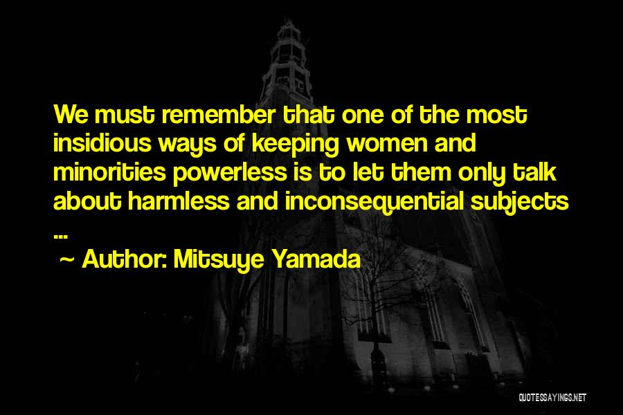 Mitsuye Yamada Quotes: We Must Remember That One Of The Most Insidious Ways Of Keeping Women And Minorities Powerless Is To Let Them