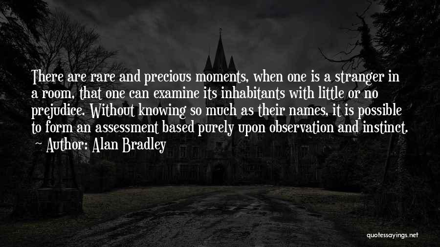 Alan Bradley Quotes: There Are Rare And Precious Moments, When One Is A Stranger In A Room, That One Can Examine Its Inhabitants