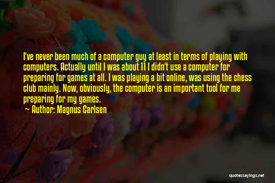 Magnus Carlsen Quotes: I've Never Been Much Of A Computer Guy At Least In Terms Of Playing With Computers. Actually Until I Was