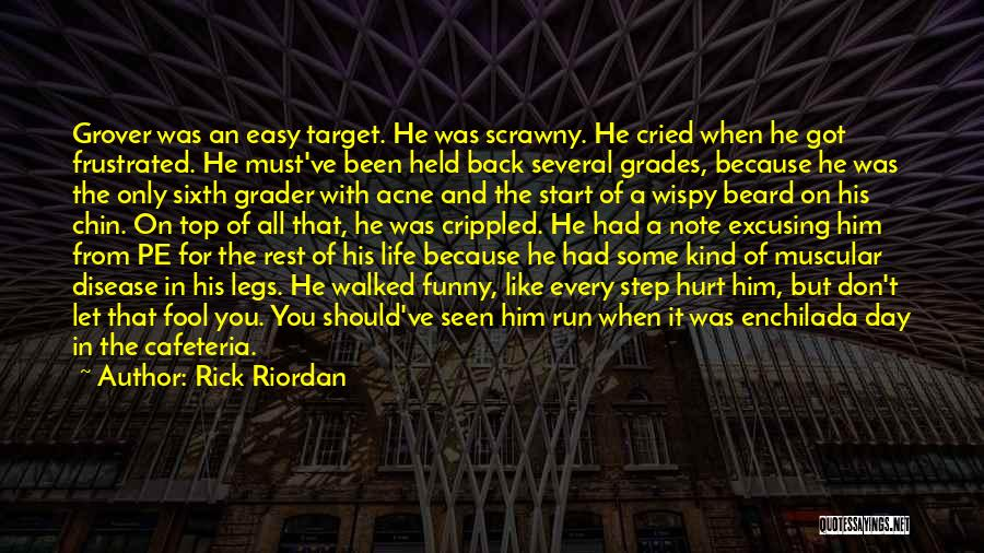Rick Riordan Quotes: Grover Was An Easy Target. He Was Scrawny. He Cried When He Got Frustrated. He Must've Been Held Back Several