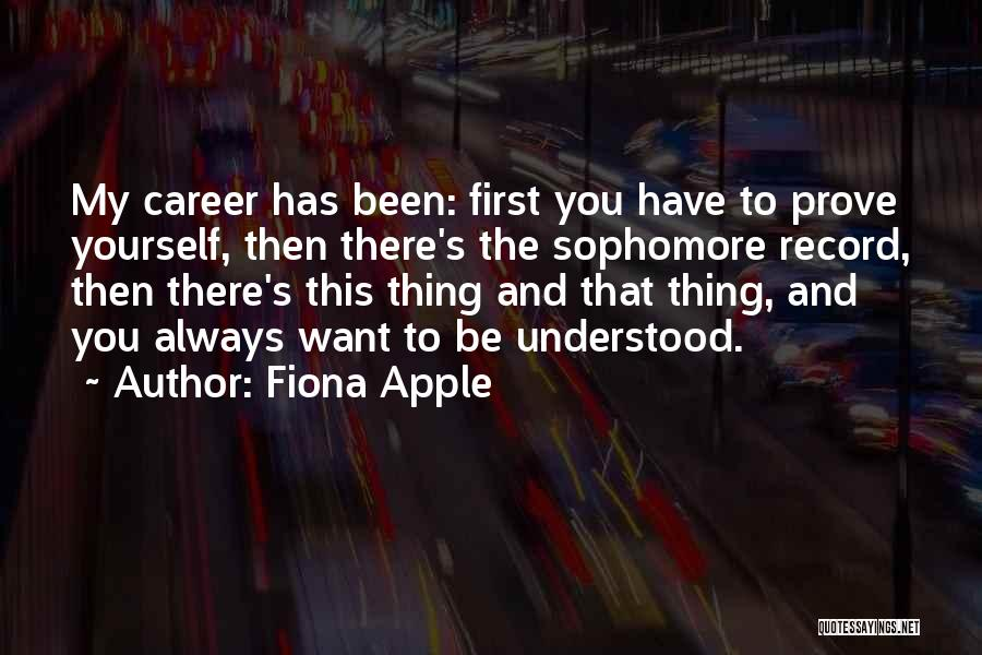 Fiona Apple Quotes: My Career Has Been: First You Have To Prove Yourself, Then There's The Sophomore Record, Then There's This Thing And