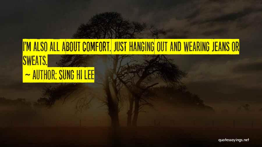 Sung Hi Lee Quotes: I'm Also All About Comfort. Just Hanging Out And Wearing Jeans Or Sweats.