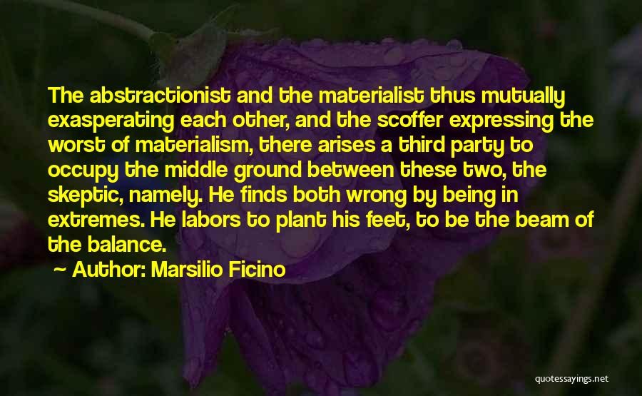 Marsilio Ficino Quotes: The Abstractionist And The Materialist Thus Mutually Exasperating Each Other, And The Scoffer Expressing The Worst Of Materialism, There Arises