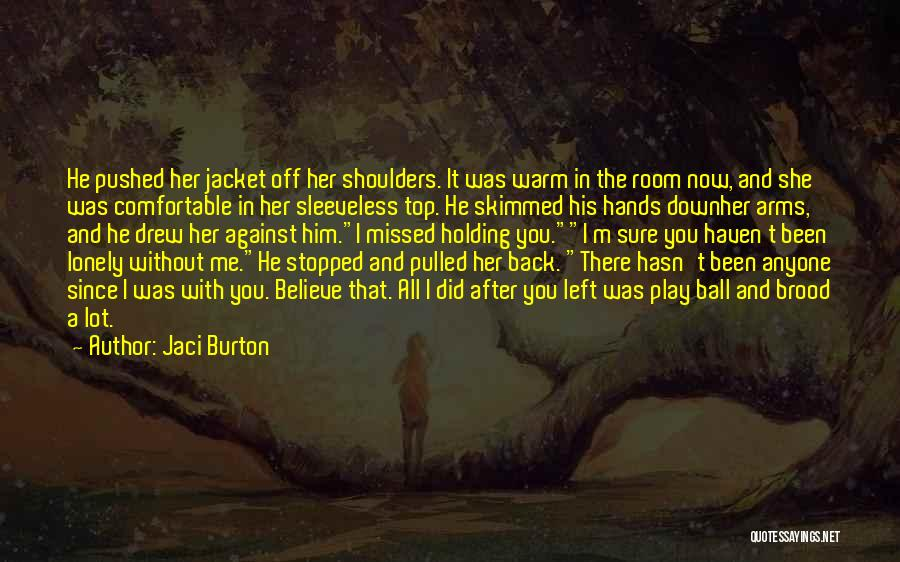 Jaci Burton Quotes: He Pushed Her Jacket Off Her Shoulders. It Was Warm In The Room Now, And She Was Comfortable In Her