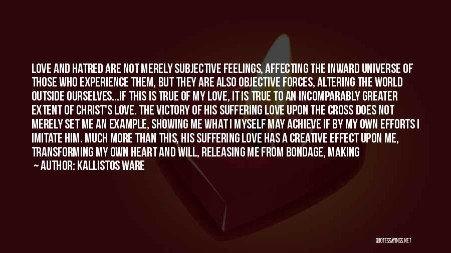 Kallistos Ware Quotes: Love And Hatred Are Not Merely Subjective Feelings, Affecting The Inward Universe Of Those Who Experience Them, But They Are