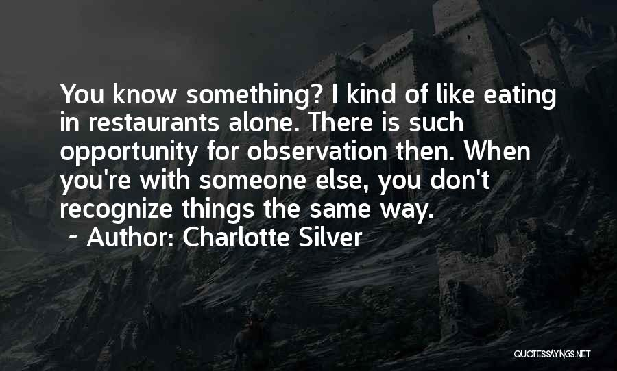 Charlotte Silver Quotes: You Know Something? I Kind Of Like Eating In Restaurants Alone. There Is Such Opportunity For Observation Then. When You're