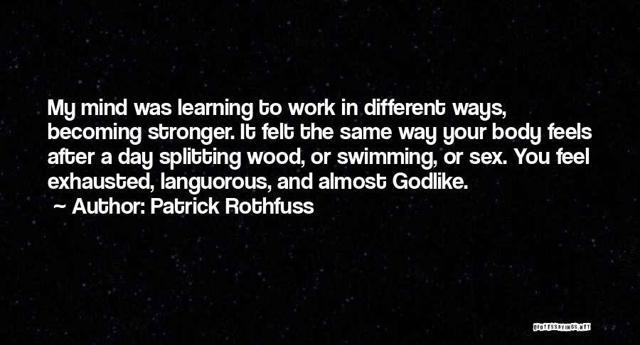 Patrick Rothfuss Quotes: My Mind Was Learning To Work In Different Ways, Becoming Stronger. It Felt The Same Way Your Body Feels After