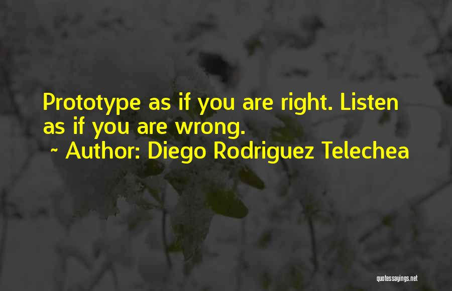 Diego Rodriguez Telechea Quotes: Prototype As If You Are Right. Listen As If You Are Wrong.
