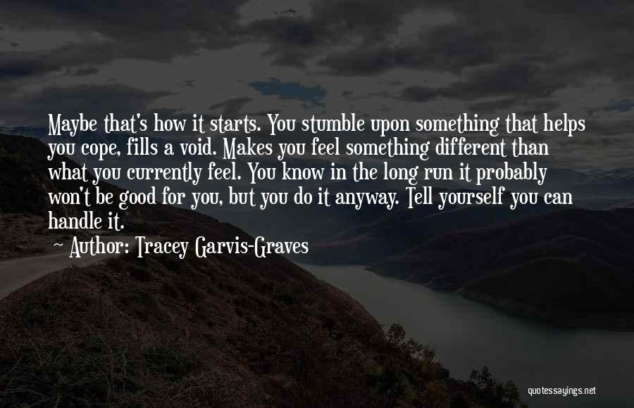 Tracey Garvis-Graves Quotes: Maybe That's How It Starts. You Stumble Upon Something That Helps You Cope, Fills A Void. Makes You Feel Something